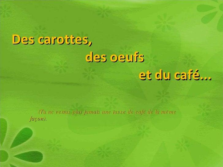 Des carottes,  des oeufs  et du café...  (Tu ne verras plus jamais une tasse de café de la même façon).