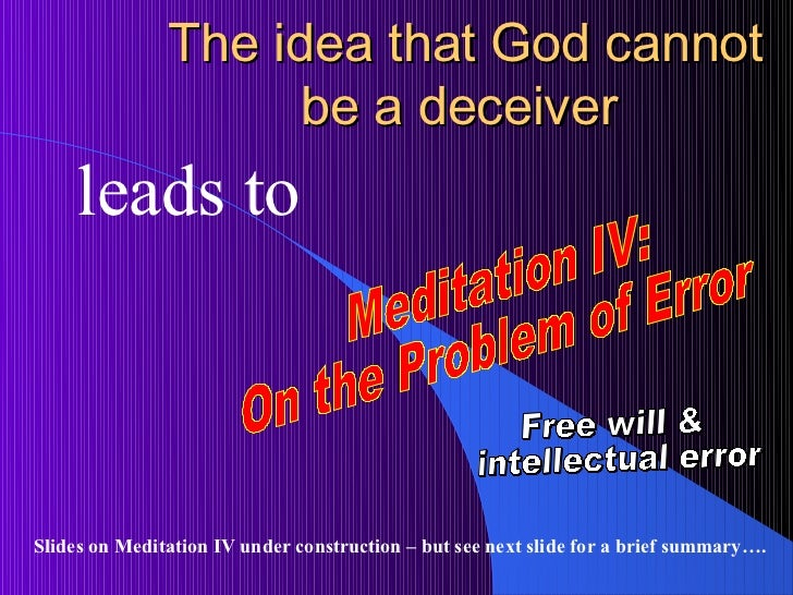 descartes proofs of god deception and error Since descartes will use the existence (and veracity) of god to prove the reliability of clear and distinct ideas in meditation four, his use of clear and distinct ideas to prove the existence of god in meditation three is an example of circular reasoning.