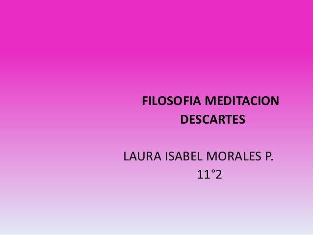 FILOSOFIA MEDITACION        DESCARTESLAURA ISABEL MORALES P.           11°2