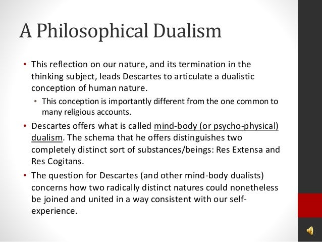 descartes dualistic conception of human nature Descartes proposed that the human mind and body were completely separate –  what philosophers described as dualism pinker  pinker describes  contemporary attitudes that rest on a blank slate theory of mind – first in  psychology.