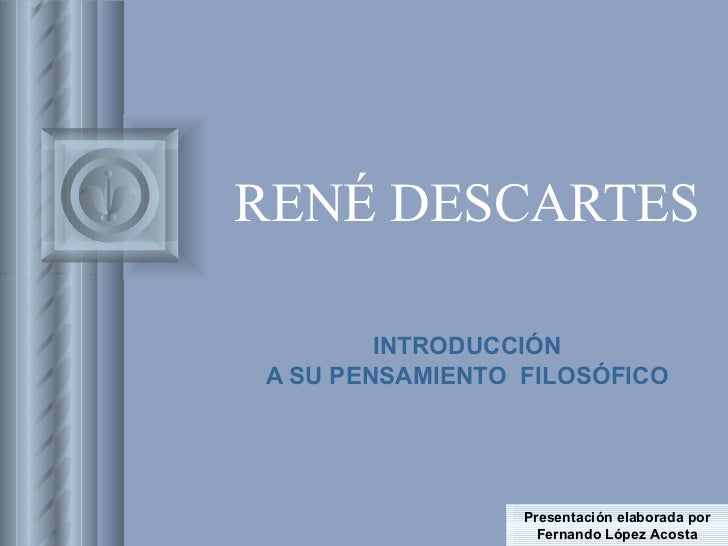 RENÉ DESCARTES INTRODUCCIÓN A SU PENSAMIENTO  FILOSÓFICO Presentación elaborada por Fernando López Acosta