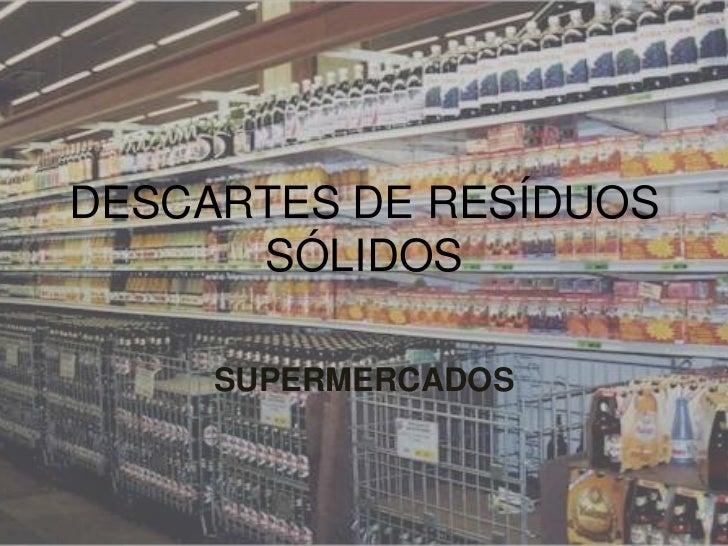 DESCARTES DE RESÍDUOS      SÓLIDOS     SUPERMERCADOS
