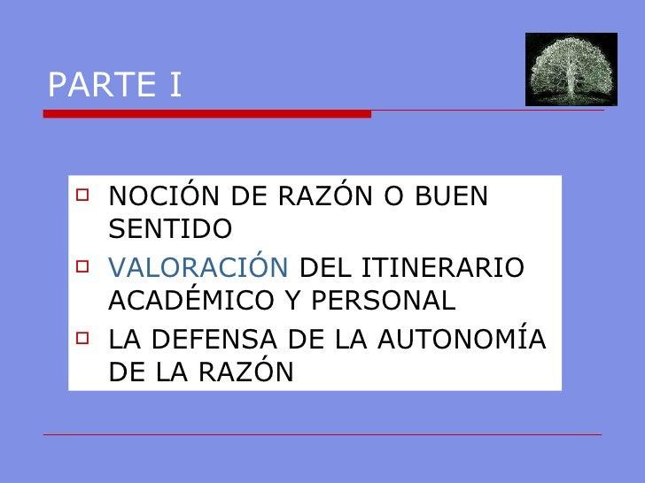 PARTE I <ul><li>NOCIÓN DE RAZÓN O BUEN SENTIDO </li></ul><ul><li>VALORACIÓN  DEL ITINERARIO ACADÉMICO Y PERSONAL  </li></u...