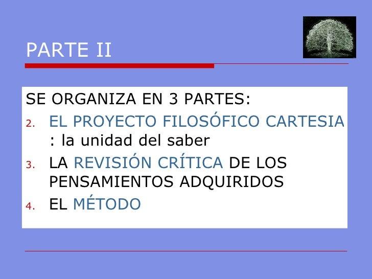 PARTE II <ul><li>SE ORGANIZA EN 3 PARTES: </li></ul><ul><li>EL PROYECTO FILOSÓFICO CARTESIANO : la unidad del saber </li><...