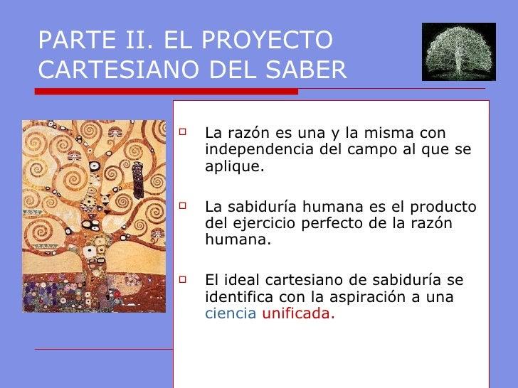PARTE II. EL PROYECTO CARTESIANO DEL SABER <ul><li>La razón es una y la misma con independencia del campo al que se apliqu...