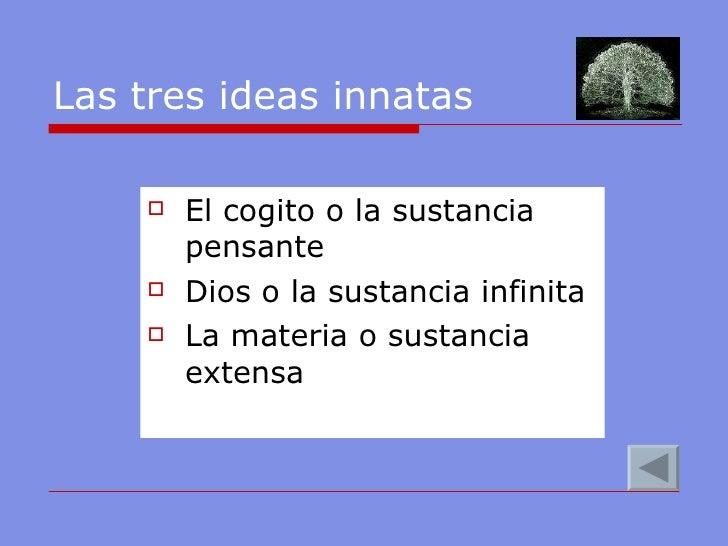 Las tres ideas innatas <ul><li>El cogito o la sustancia pensante </li></ul><ul><li>Dios o la sustancia infinita </li></ul>...