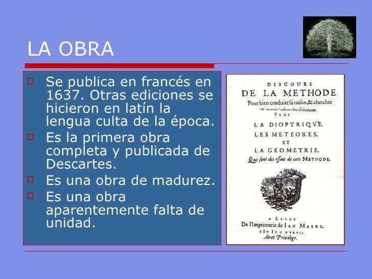 LA OBRA <ul><li>Se publica en francés en 1637. Otras ediciones se hicieron en latín la lengua culta de la época. </li></ul...