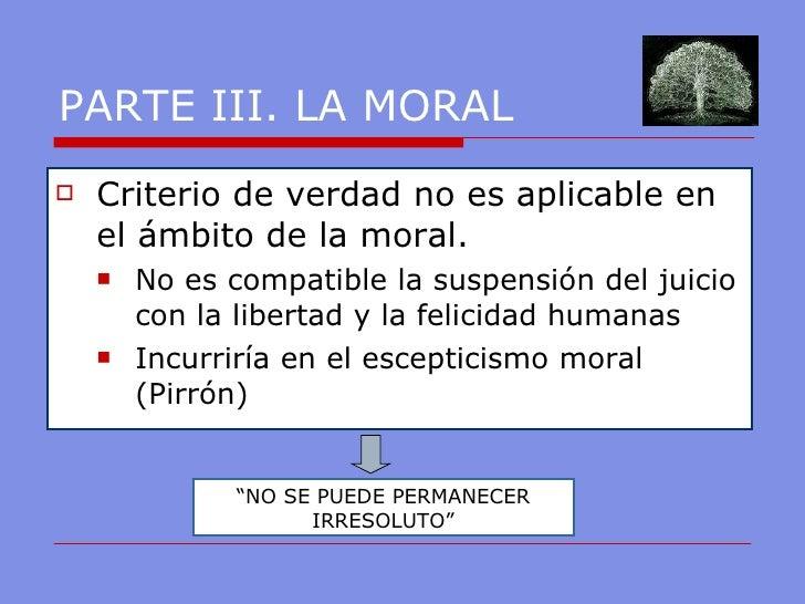 PARTE III. LA MORAL  <ul><li>Criterio de verdad no es aplicable en el ámbito de la moral.  </li></ul><ul><ul><li>No es com...