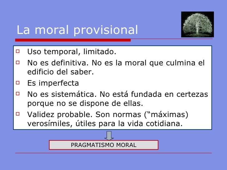 La moral provisional <ul><li>Uso temporal, limitado. </li></ul><ul><li>No es definitiva. No es la moral que culmina el edi...