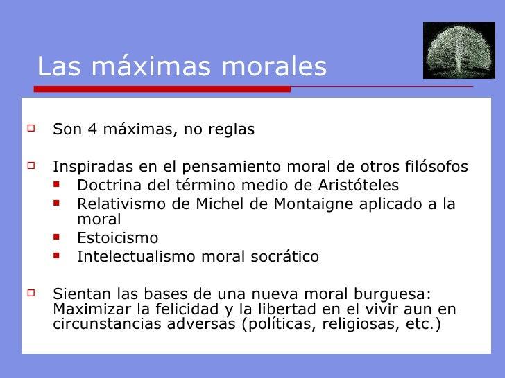 Las máximas morales <ul><li>Son 4 máximas, no reglas </li></ul><ul><li>Inspiradas en el pensamiento moral de otros filósof...