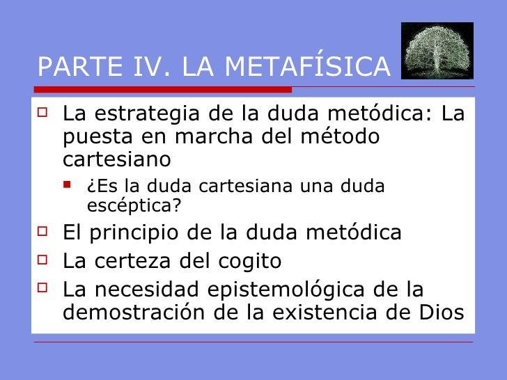 PARTE IV. LA METAFÍSICA <ul><li>La estrategia de la duda metódica: La puesta en marcha del método cartesiano </li></ul><ul...