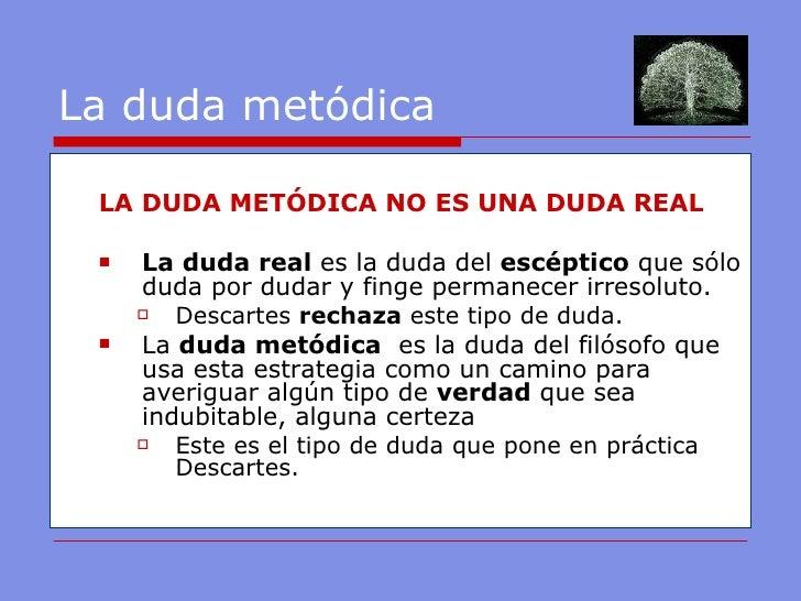 La duda metódica <ul><ul><li>LA DUDA METÓDICA NO ES UNA DUDA REAL </li></ul></ul><ul><ul><li>La duda real  es la duda del ...