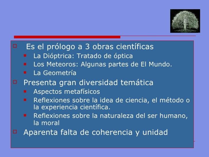 <ul><li>Es el prólogo a 3 obras científicas </li></ul><ul><ul><li>La Dióptrica: Tratado de óptica </li></ul></ul><ul><ul><...