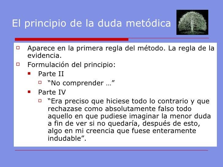 El principio de la duda metódica <ul><li>Aparece en la primera regla del método. La regla de la evidencia. </li></ul><ul><...