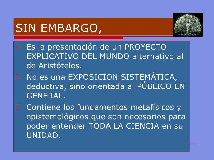 SIN EMBARGO,  <ul><li>Es la presentación de un PROYECTO EXPLICATIVO DEL MUNDO alternativo al de Aristóteles. </li></ul><ul...