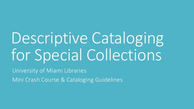 Descriptive Cataloging for Special Collections University of Miami Libraries Mini Crash Course & Cataloging Guidelines