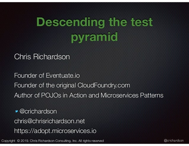 @crichardson Descending the test pyramid Copyright © 2019. Chris Richardson Consulting, Inc. All rights reserved Chris Ric...