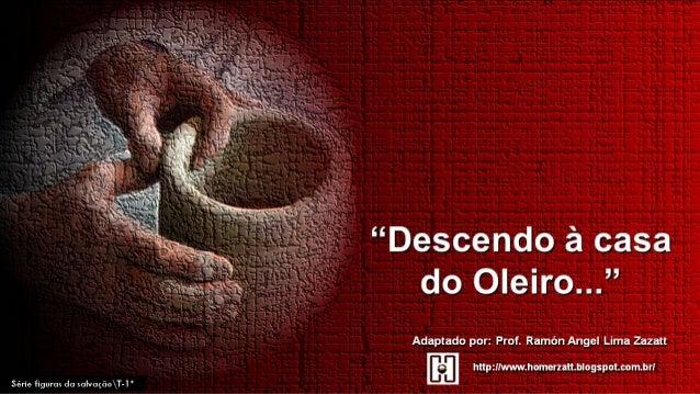 """1Série Figuras da SalvaçãoTópico 1 - Atualizado em 18082013 """"Descendo à casa do Oleiro..."""" (SERMÃO ) Texto central: Jeremi..."""