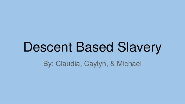Descent Based Slavery By: Claudia, Caylyn, & Michael