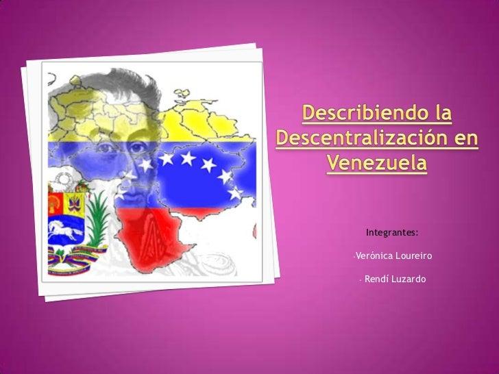 Describiendo la Descentralización en Venezuela<br />Integrantes: <br /><ul><li>Verónica Loureiro