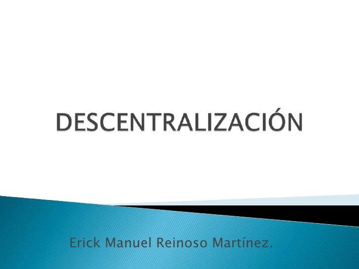 Erick Manuel Reinoso Martínez.<br />DESCENTRALIZACIÓN<br />