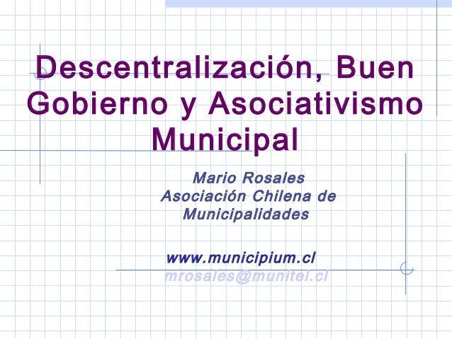 Descentralización, Buen Gobierno y Asociativismo Municipal Mario Rosales Asociación Chilena de Municipalidades www.municip...