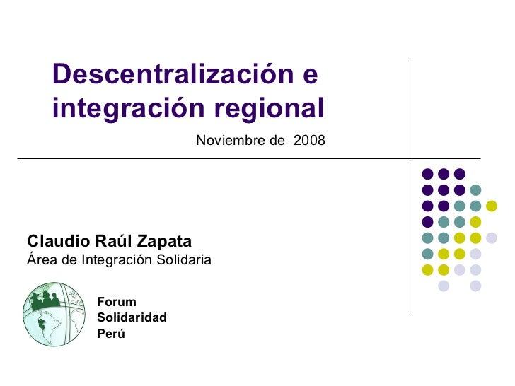 Descentralización e integración regional Noviembre de  2008 Forum Solidaridad Perú Claudio Raúl Zapata Área de Integración...