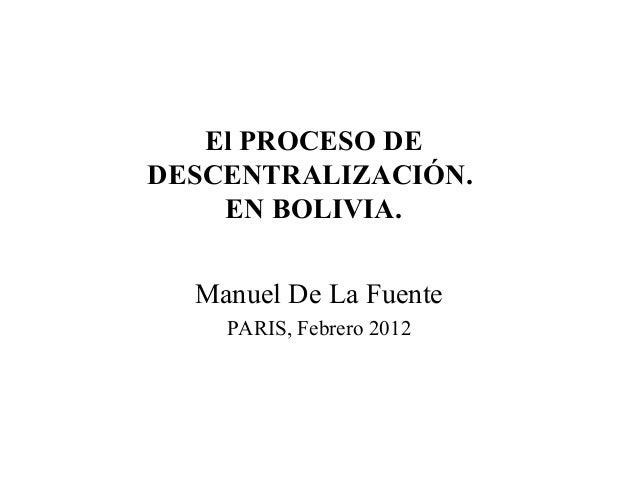 El PROCESO DE DESCENTRALIZACIÓN. EN BOLIVIA. Manuel De La Fuente PARIS, Febrero 2012