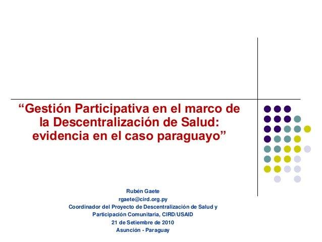 """""""Gestión Participativa en el marco de la Descentralización de Salud: evidencia en el caso paraguayo"""" Rubén Gaete rgaete@ci..."""