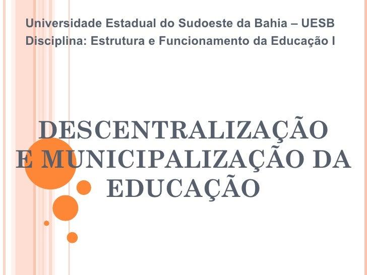 DESCENTRALIZAÇÃO E MUNICIPALIZAÇÃO DA EDUCAÇÃO Universidade Estadual do Sudoeste da Bahia – UESB Disciplina: Estrutura e F...