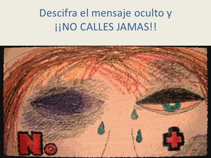 Descifra el mensaje oculto y  ¡¡NO CALLES JAMAS!!