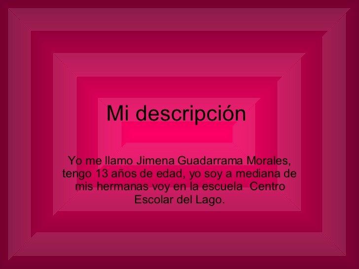 Mi descripción  Yo me llamo Jimena Guadarrama Morales, tengo 13 años de edad, yo soy a mediana de mis hermanas voy en la e...