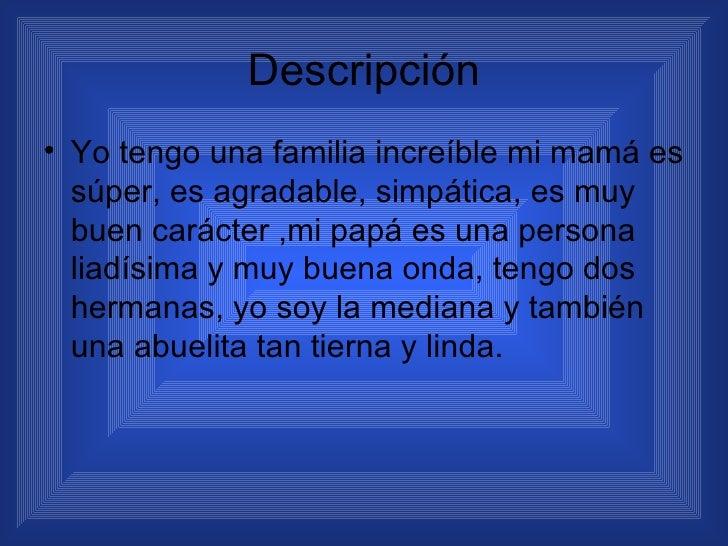 Descripción <ul><li>Yo tengo una familia increíble mi mamá es súper, es agradable, simpática, es muy buen carácter ,mi pap...