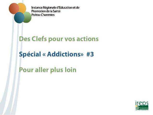 Des Clefs pour vos actions Nom de la présentation Spécial «Addictions» #3 Pour aller plus loin