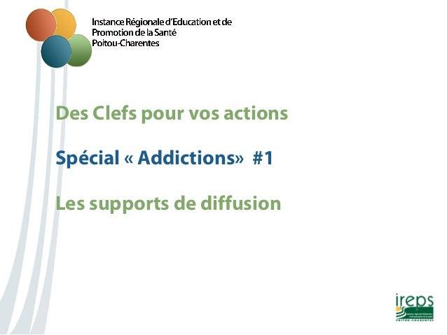 Des Clefs pour vos actions Nom de la présentation Spécial «Addictions» #1 Les supports de diffusion