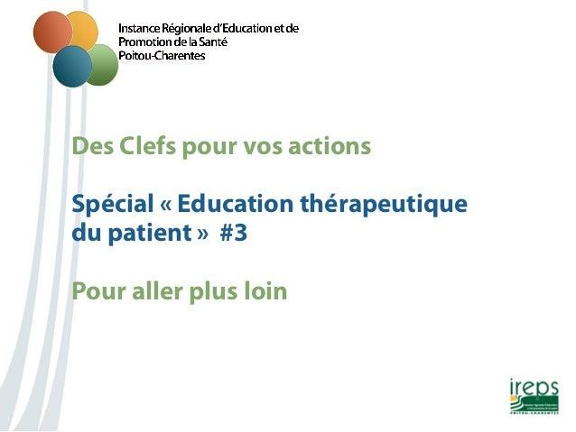 Des Clefs pour vos actions Nom de la présentation Spécial «Education thérapeutique du patient» #3 Pour aller plus loin