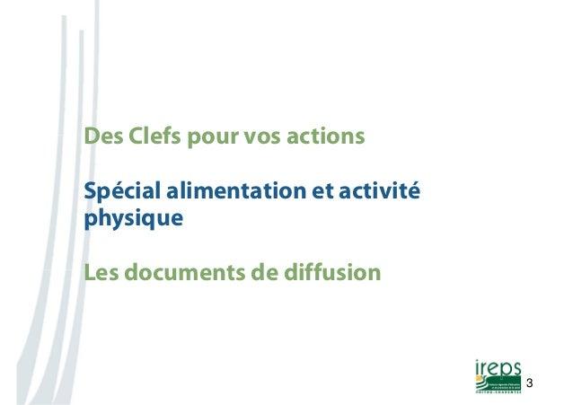 Nom de la présentation  3  Des Clefs pour vos actions  Spécial alimentation et activité  physique  Les documents de diffus...