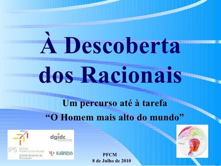 """PFCM  8 de Julho de 2010 À Descoberta dos Racionais Um percurso até à tarefa """" O Homem mais alto do mundo"""""""