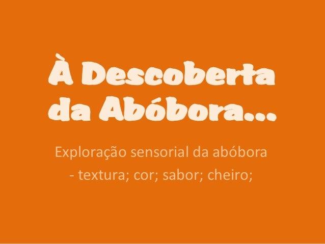 À Descobertada Abóbora…Exploração sensorial da abóbora  - textura; cor; sabor; cheiro;