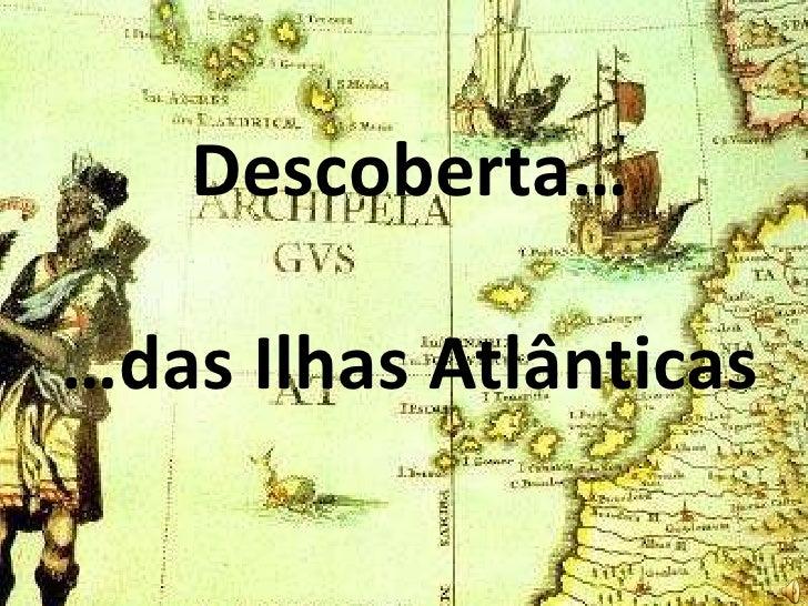 Descoberta…  …das Ilhas Atlânticas