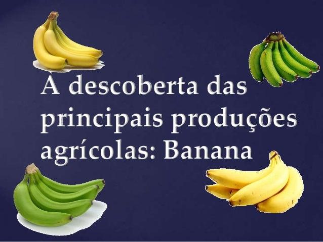À descoberta dasprincipais produçõesagrícolas: Banana