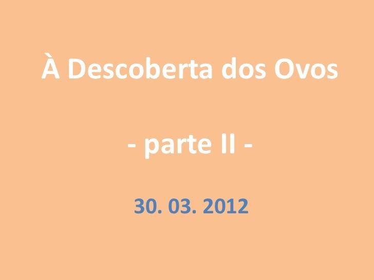 À Descoberta dos Ovos      - parte II -      30. 03. 2012
