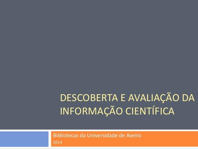 DESCOBERTA E AVALIAÇÃO DA INFORMAÇÃO CIENTÍFICA  Bibliotecas da Universidade de Aveiro  2014
