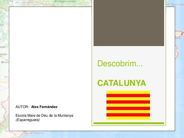 Descobrim... CATALUNYA AUTOR: Alex Fernández Escola Mare de Déu de la Muntanya (Esparreguera)
