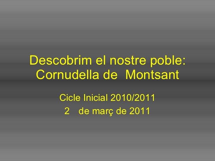 Descobrim el nostre poble: Cornudella de  Montsant <ul><li>Cicle Inicial 2010/2011 </li></ul><ul><li>de març de 2011 </li>...