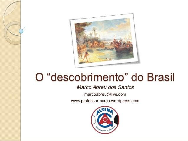 """O """"descobrimento"""" do Brasil        Marco Abreu dos Santos            marcoabreu@live.com      www.professormarco.wordpress..."""