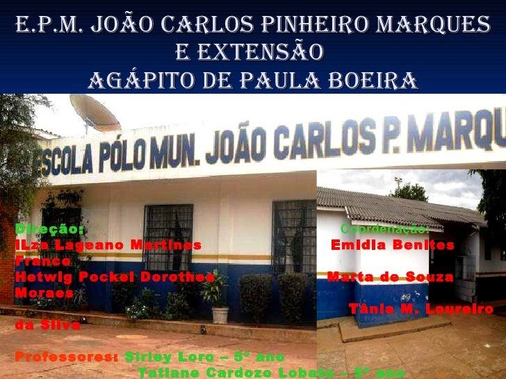 E.P.M. JOÃO CARLOS PINHEIRO MARQUES e extensão  agÁpito de paula boeira Direção:   Coordenação:   ILza Lageano Martines  E...