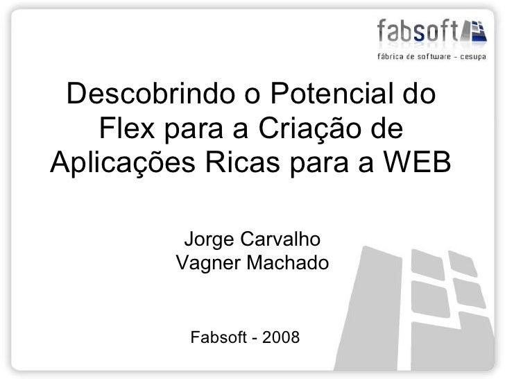 Descobrindo o Potencial do     Flex para a Criação de Aplicações Ricas para a WEB           Jorge Carvalho         Vagner ...