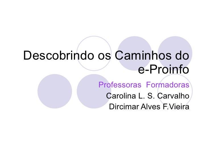 Descobrindo os Caminhos do e-Proinfo Professoras  Formadoras Carolina L. S. Carvalho Dircimar Alves F.Vieira