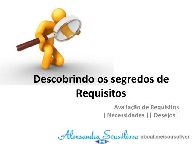Descobrindo os segredos de Requisitos Avaliação de Requisitos [ Necessidades || Desejos ]